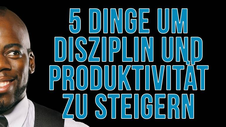 Achte auf diese Dinge und du steigerst deine Disziplin & Produktivität auf 100 %